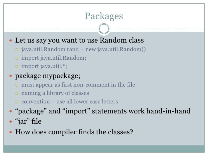 Packages Let us say you want to use Random class     java.util.Random rand = new java.util.Random()     import java.uti...