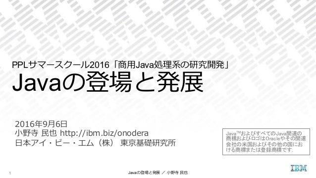 2016年年9⽉月6⽇日   ⼩小野寺 ⺠民也 http://ibm.biz/onodera   ⽇日本アイ・ビー・エム(株) 東京基礎研究所 PPLサマースクール2016「商⽤用Java処理理系の研究開発」 Javaの登場と発展...