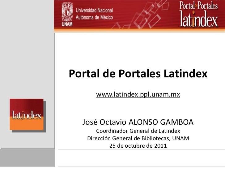 Portal de Portales Latindex www.latindex.ppl.unam.mx José Octavio ALONSO GAMBOA Coordinador General de Latindex Dirección ...