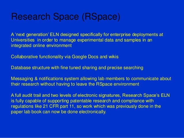 Research Space (RSpace) A 'next generation' ELN designed specifically for enterprise deployments at Universities in order ...