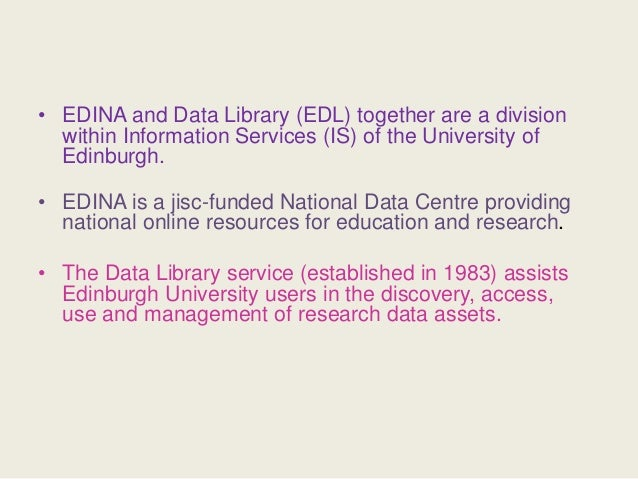 • EDINA and Data Library (EDL) together are a division within Information Services (IS) of the University of Edinburgh. • ...