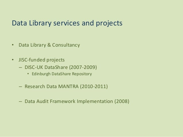 • Data Library & Consultancy • JISC-funded projects – DISC-UK DataShare (2007-2009) • Edinburgh DataShare Repository – Res...