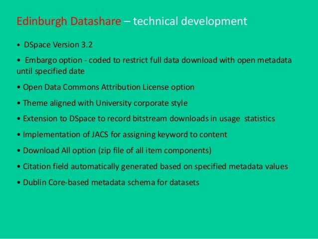 Edinburgh Datashare – technical development • DSpace Version 3.2 • Embargo option - coded to restrict full data download w...
