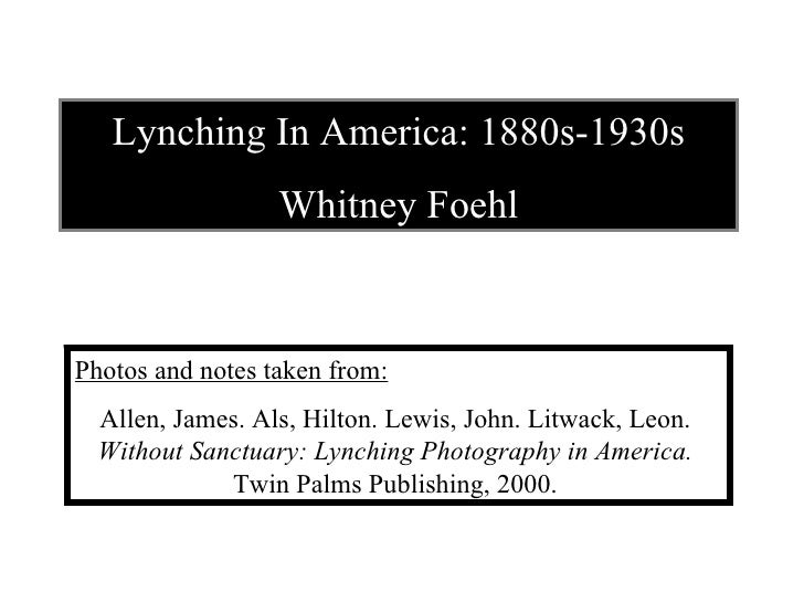 Lynching In America: 1880s-1930s Whitney Foehl Photos and notes taken from: Allen, James. Als, Hilton. Lewis, John. Litwac...