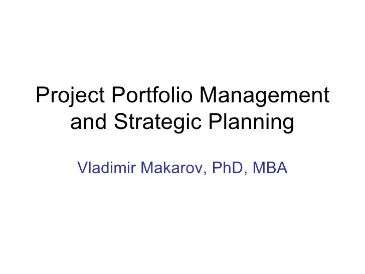 Project Portfolio Management and Strategic Planning Vladimir Makarov, PhD, MBA