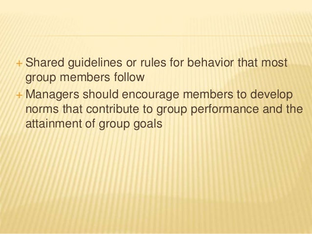  Shared guidelines or rules for behavior that most group members follow  Managers should encourage members to develop no...