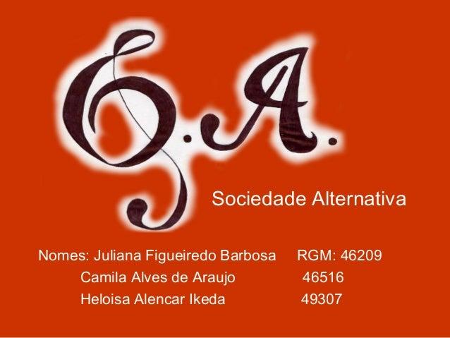 Nomes: Juliana Figueiredo Barbosa RGM: 46209 Camila Alves de Araujo 46516 Heloisa Alencar Ikeda 49307 Sociedade Alternativa