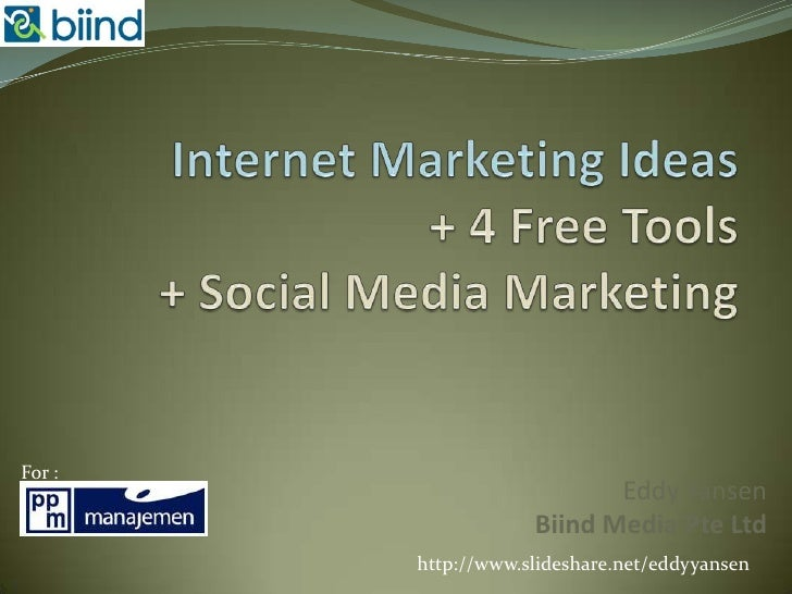 Internet Marketing Ideas+ 4 Free Tools+ Social Media Marketing<br />For : <br />Eddy YansenBiind Media Pte Ltd<br />http:/...