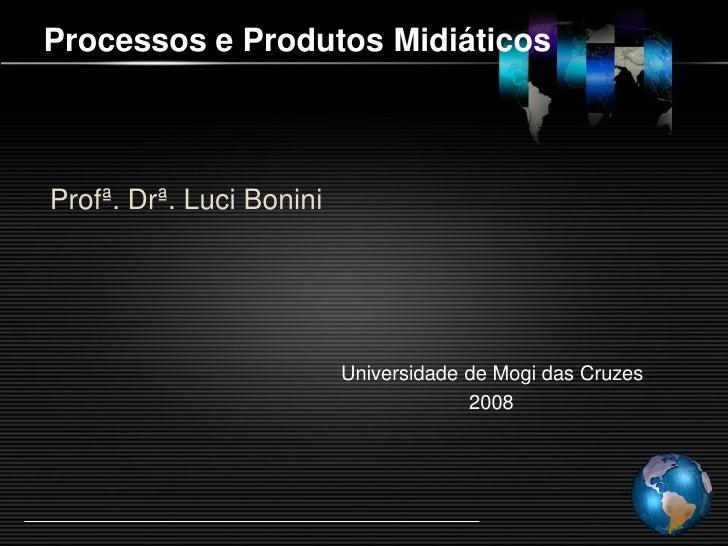 Processos e Produtos Midiáticos    Profª. Drª. Luci Bonini                               Universidade de Mogi das Cruzes  ...