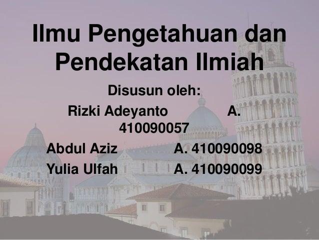 Ilmu Pengetahuan dan  Pendekatan Ilmiah           Disusun oleh:    Rizki Adeyanto         A.             410090057 Abdul A...