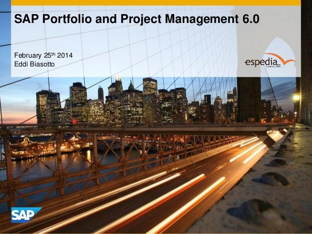SAP Portfolio and Project Management 6.0 February 25th 2014 Eddi Biasotto