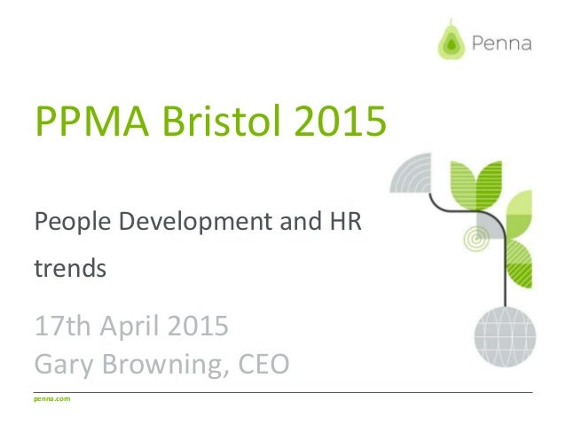 penna.com PPMA Bristol 2015 People Development and HR trends 17th April 2015 Gary Browning, CEO