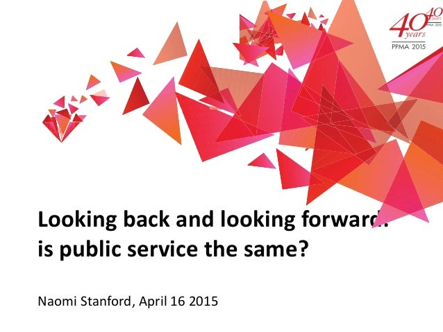 Looking back and looking forward: is public service the same? Naomi Stanford, April 16 2015