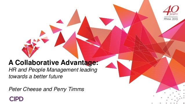 A Collaborative Advantage: HR and People Management leading towards a better future Peter Cheese and Perry Timms