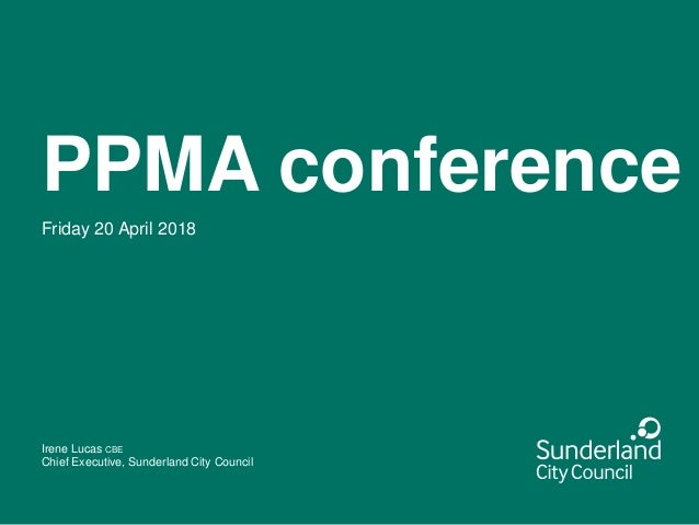 PPMA conference Friday 20 April 2018 Irene Lucas CBE Chief Executive, Sunderland City Council