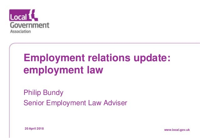 Date www.local.gov.uk Employment relations update: employment law Philip Bundy Senior Employment Law Adviser 20 April 2018...