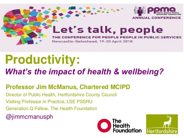 Productivity: What's the impact of health & wellbeing? Professor Jim McManus, Chartered MCIPD Director of Public Health, H...