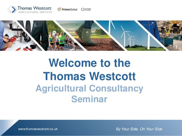 By Your Side. On Your Sidewww.thomaswestcott.co.uk Welcome to the Thomas Westcott Agricultural Consultancy Seminar
