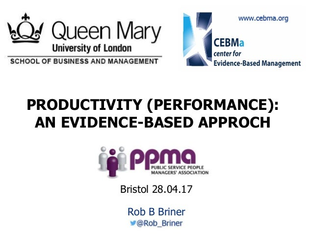1 PRODUCTIVITY (PERFORMANCE): AN EVIDENCE-BASED APPROCH Rob B Briner Bristol 28.04.17