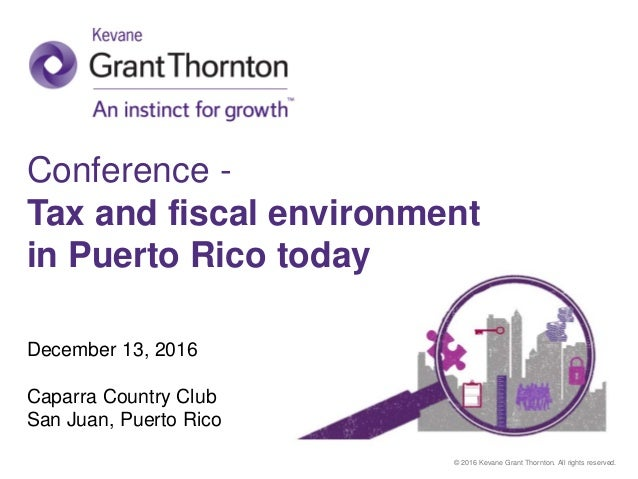 © 2016 Kevane Grant Thornton. All rights reserved. Conference - Tax and fiscal environment in Puerto Rico today December 1...