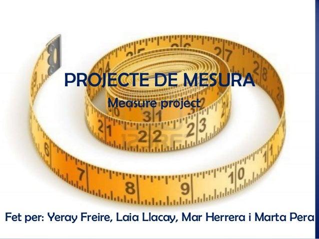 PROJECTE DE MESURA Measure project  Fet per: Yeray Freire, Laia Llacay, Mar Herrera i Marta Pera