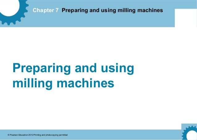 Chapter 7 Preparing and using milling machines © Pearson Education 2012 Printing and photocopying permitted Preparing and ...