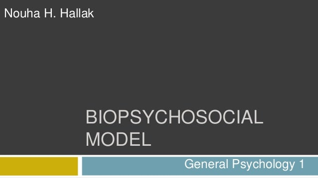 BIOPSYCHOSOCIAL MODEL Nouha H. Hallak General Psychology 1