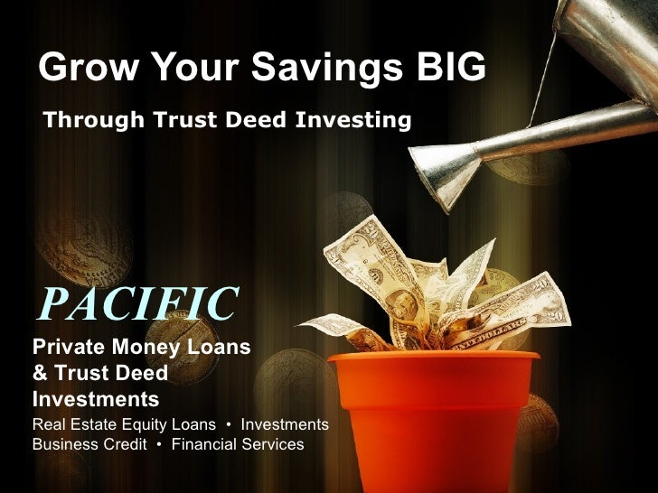 Grow Your Savings BIG Through Trust Deed Investing PACIFIC Private Money Loans & Trust Deed Investments Real Estate Equity...