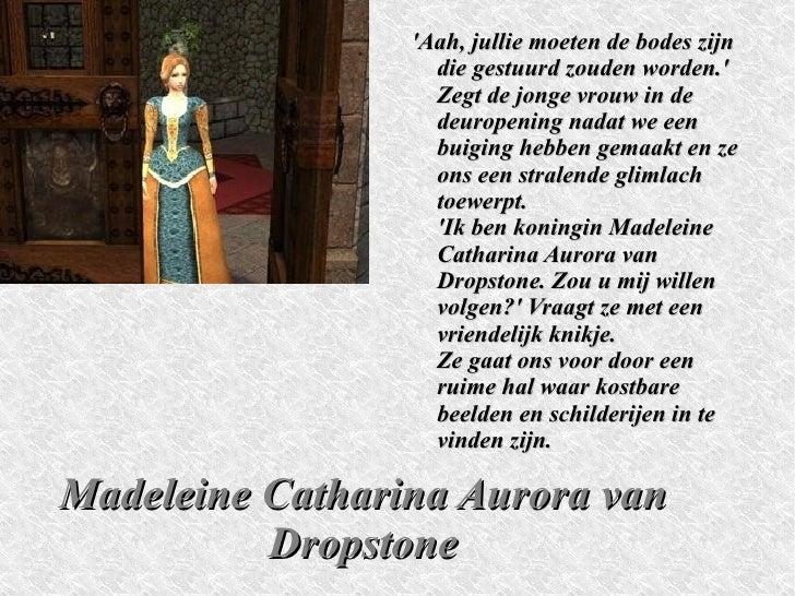 Madeleine Catharina Aurora van Dropstone 'Aah, jullie moeten de bodes zijn die gestuurd zouden worden.' Zegt de jonge vrou...