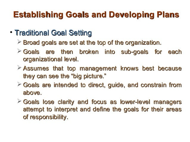 Establishing Goals and Developing Plans• Traditional Goal Setting   Broad goals are set at the top of the organization.  ...