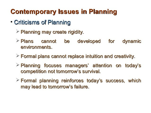 Contemporary Issues in Planning• Criticisms of Planning   Planning may create rigidity.   Plans   cannot      be    deve...