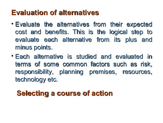 Evaluation of alternatives• Evaluate the alternatives from their expected  cost and benefits. This is the logical step to ...