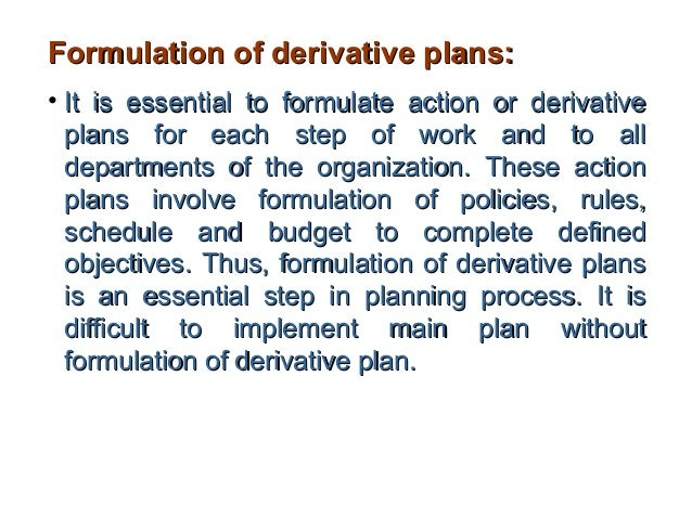 Formulation of derivative plans:• It is essential to formulate action or derivative  plans for each step of work and to al...