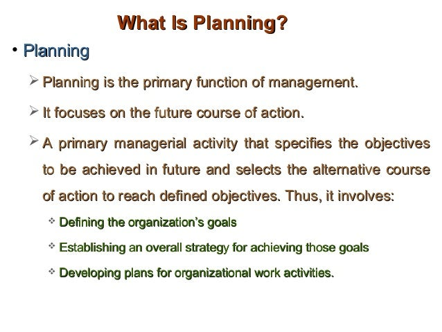 What Is Planning?• Planning   Planning is the primary function of management.   It focuses on the future course of actio...