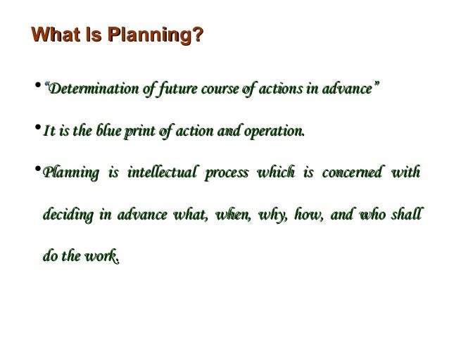 """What Is Planning?•""""Determination of future course of actions in advance""""•It is the blue print of action and operation.•Pla..."""