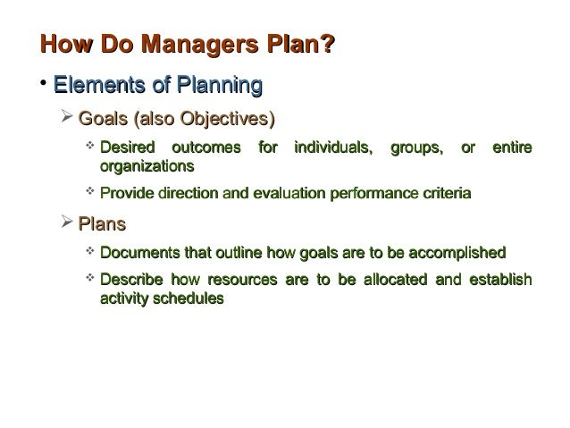 How Do Managers Plan?• Elements of Planning   Goals (also Objectives)       Desired outcomes      for   individuals,   g...