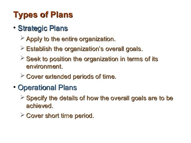 Types of Plans• Strategic Plans   Apply to the entire organization.   Establish the organization's overall goals.   See...