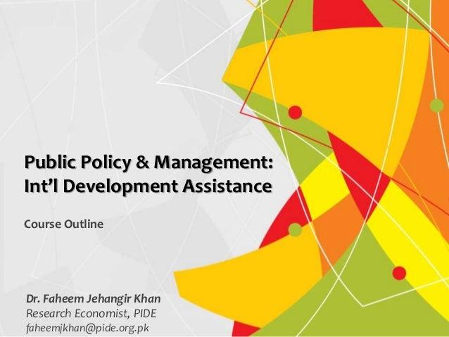 Dr. Faheem Jehangir Khan Research Economist, PIDE faheemjkhan@pide.org.pk Public Policy & Management: Int'l Development As...