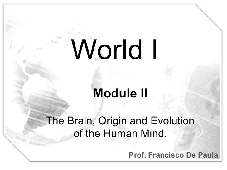 World I Prof. Francisco De Paula Module II The Brain, Origin and Evolution of the Human Mind.