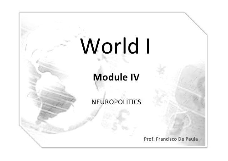 World I            Module IV   NEUROPOLITICS                       Prof. Francisco De Paula