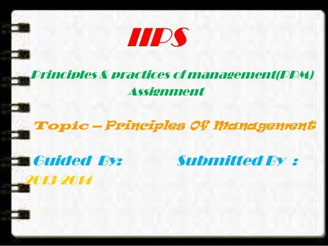IIPS Principles & practices of management(PPM) Assignment Topic – Principles Of Management Guided By: Submitted By : 2013-...
