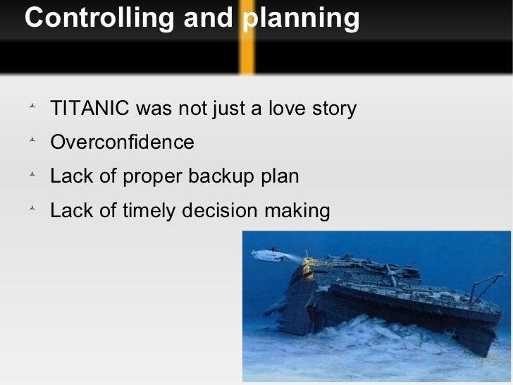 Controlling and planning <ul><li>TITANIC was not just a love story </li></ul><ul><li>Overconfidence  </li></ul><ul><li>Lac...