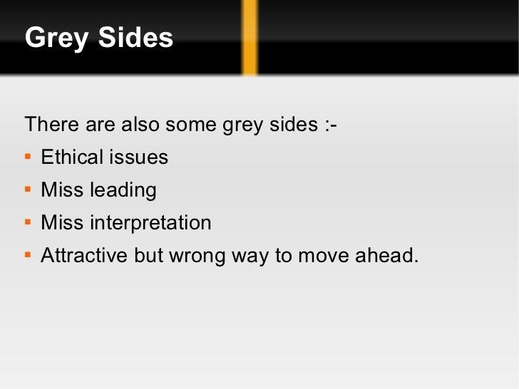 Grey Sides <ul><li>There are also some grey sides :- </li></ul><ul><li>Ethical issues </li></ul><ul><li>Miss leading </li>...