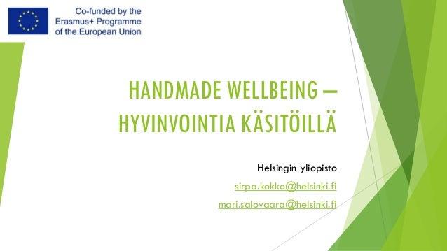 HANDMADE WELLBEING – HYVINVOINTIA KÄSITÖILLÄ Helsingin yliopisto sirpa.kokko@helsinki.fi mari.salovaara@helsinki.fi