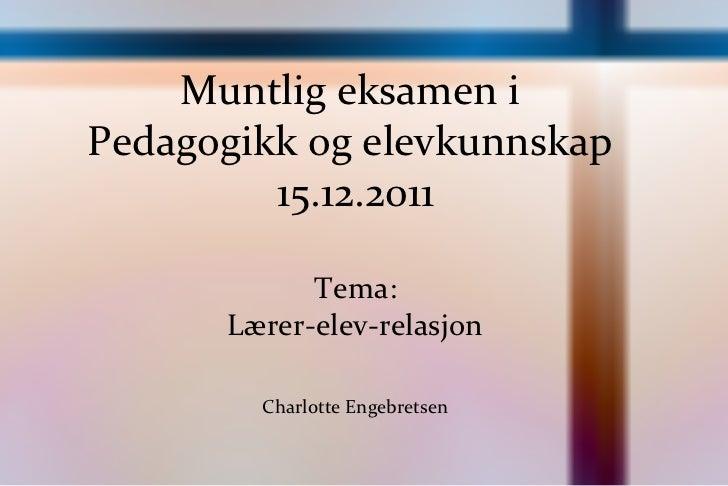 Muntlig eksamen i  Pedagogikk og elevkunnskap  15.12.2011 Tema: Lærer-elev-relasjon Charlotte Engebretsen