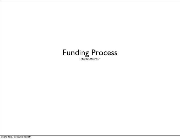 Funding Process                                       Alireza Masrourquarta-feira, 6 de julho de 2011