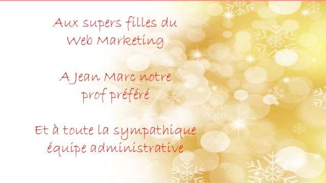 Aux supers filles du Web Marketing A Jean Marc notre prof préféré Et à toute la sympathique équipe administrative