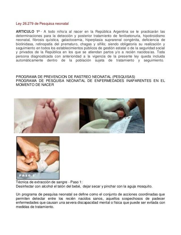 Ley 26.279 de Pesquisa neonatal ARTICULO 1º - A todo niño/a al nacer en la República Argentina se le practicarán las deter...