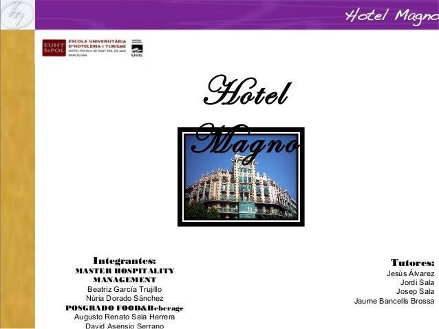 Hotel Magno Integrantes: MASTER HOSPITALITY MANAGEMENT Beatriz García Trujillo Núria Dorado Sánchez POSGRADO FOOD&Beberage...