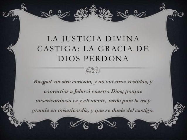 LA JUSTICIA DIVINA CASTIGA; LA GRACIA DE DIOS PERDONA Joel 2:13 Rasgad vuestro corazón, y no vuestros vestidos, y convertí...